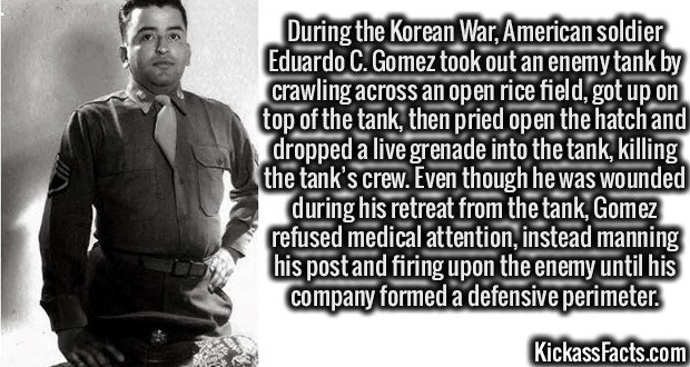 During the Korean War, American soldier Eduardo C. Gomez took out an enemy tank by crawling across an open rice field, got up on top of the tank, and then pried open the hatch and dropped a live grenade into the tank, killing the tank's crew. Even though he was wounded during his retreat from the tank, Gomez refused medical attention, instead manning his post and firing upon the enemy until his company formed a defensive perimeter.