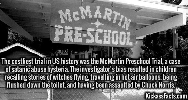 The costliest trial in US history was the McMartin Preschool Trial, a case of satanic abuse hysteria. The investigator's bias resulted in children recalling stories of witches flying, travelling in hot-air balloons, being flushed down the toilet, and having been assaulted by Chuck Norris.