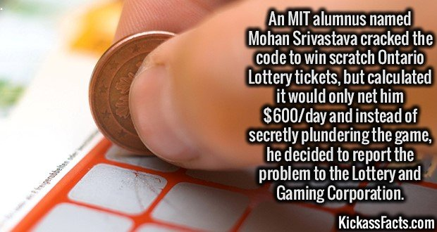 An MIT alumnus named Mohan Srivastava cracked the code to win scratch Ontario Lottery tickets, but calculated it would only net him $600/day and instead of secretly plundering the game, he decided to report the problem to the Lottery and Gaming Corporation.