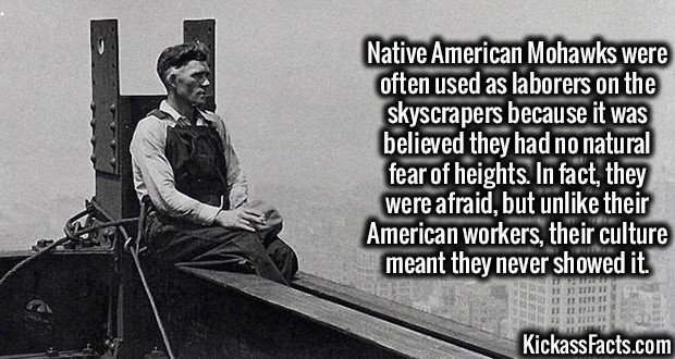 Native American Mohawks were often used as laborers on the skyscrapers because it was believed they had no natural fear of heights. In fact, they were afraid, but unlike their American workers, their culture meant they never showed it.