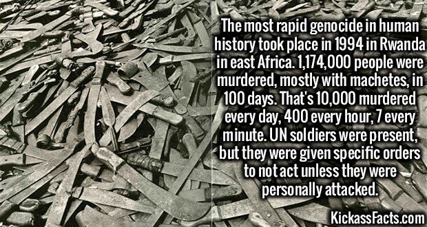 The most rapid genocide in human history took place in 1994 in Rwanda in east Africa. 1,174,000 people were murdered, mostly with machetes, in 100 days. That's 10,000 murdered every day, 400 every hour, 7 every minute. UN soldiers were present, but they were given specific orders to not act unless they were personally attacked.