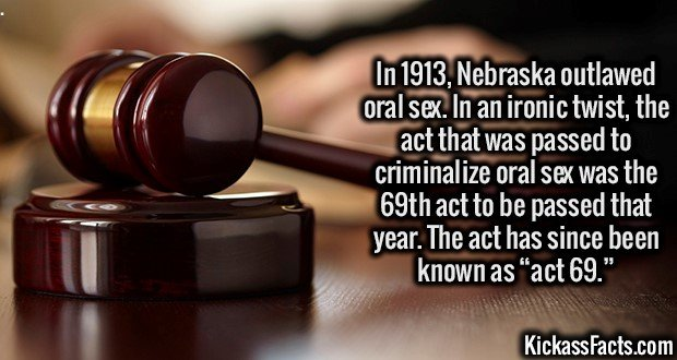 In 1913, Nebraska outlawed oral sex. In an ironic twist, the act that was passed to criminalize oral sex was the 69th act to be passed that year. The act has since been known as act 69.
