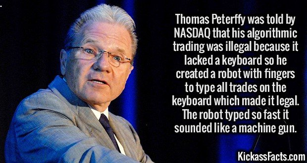 Thomas Peterffy was told by NASDAQ that his algorithmic trading was illegal because it lacked a keyboard so he created a robot with fingers to type all trades on the keyboard which made it legal. The robot typed so fast it sounded like a machine gun.