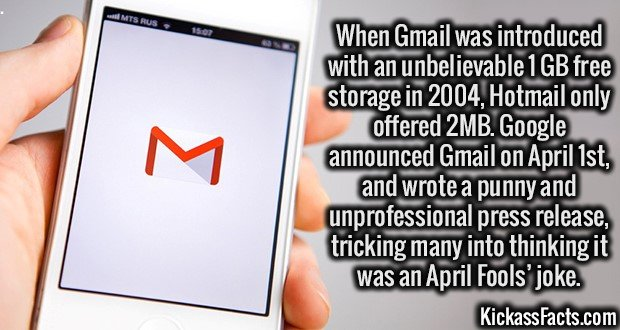 2041 Gmail-When Gmail was introduced with an unbelievable 1GB free storage in 2004, Hotmail only offered 2MB. Google announced Gmail on April 1st, and wrote a punny and unprofessional press release, tricking many into thinking it was an April Fools' joke.
