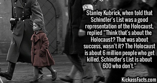 """2043 Schindler's List - Stanley Kubrick, when told that Schindler's List was a good representation of the Holocaust, replied """"Think that's about the Holocaust? That was about success, wasn't it? The Holocaust is about 6 million people who get killed. Schindler's List is about 600 who don't."""""""