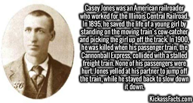 2045 Casey Jones-Casey Jones was an American railroader who worked for the Illinois Central Railroad. In 1895, he saved the life of a young girl by standing on the moving train's cow-catcher and picking the girl up off the track. In 1900, he was killed when his passenger train, the Cannonball Express, collided with a stalled freight train. None of his passengers were hurt. Jones yelled at his partner to jump off the train, while he stayed back to slow down it down.