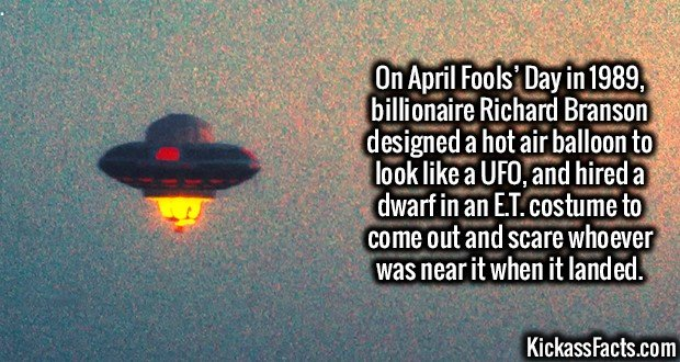 On April Fools' Day in 1989, billionaire Richard Branson designed a hot air balloon to look like a UFO, and hired a dwarf in an E.T. costume to come out and scare whoever was near it when it landed.