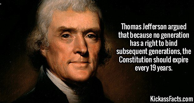 2072 Thomas Jefferson-Thomas Jefferson argued that because no generation has a right to bind subsequent generations, the Constitution should expire every 19 years.