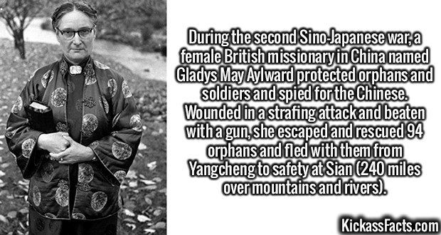 2077-Gladys-May-Aylward-During the second Sino-Japanese war, a female British missionary in China named Gladys May Aylward protected orphans and soldiers and spied for the Chinese. Wounded in a strafing attack and beaten with a gun, she escaped and rescued 94 orphans and fled with them from Yangcheng to safety at Sian (240 miles over mountains and rivers).