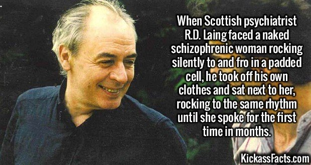 2089 Psychiatrist R.D. Laing-When Scottish psychiatrist R.D. Laing faced a naked schizophrenic woman rocking silently to and fro in a padded cell, he took off his own clothes and sat next to her, rocking to the same rhythm until she spoke for the first time in months.