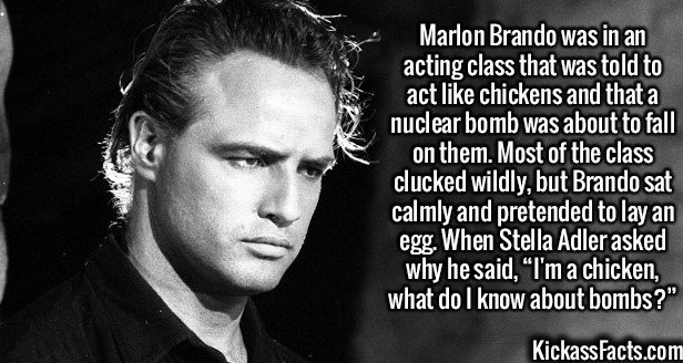 "2090 Marlon Brando-Marlon Brando was in an acting class that was told to act like chickens and that a nuclear bomb was about to fall on them. Most of the class clucked wildly, but Brando sat calmly and pretended to lay an egg. When Stella Adler asked why he said, ""I'm a chicken, what do I know about bombs?"""