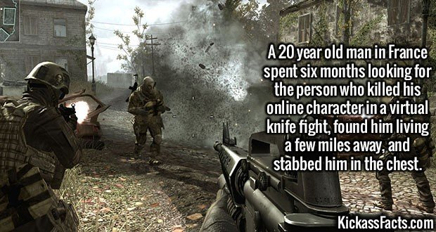 2091 Game Rage-A 20 year old man in France spent six months looking for the person who killed his online character in a virtual knife fight, found him living a few miles away, and stabbed him in the chest.