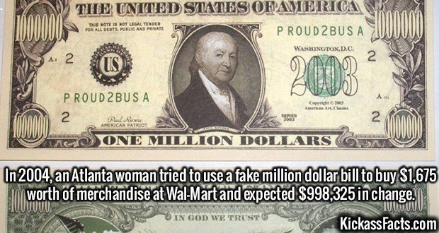 2093 Fake million dollar bill-In 2004, an Atlanta woman tried to use a fake million dollar bill to buy $1,675 worth of merchandise at Wal-Mart and expected $998,325 in change.