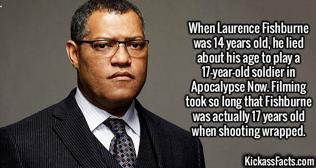 2102 Laurence Fishburne-When Laurence Fishburne was 14 years old, he lied about his age to play a 17-year-old soldier in Apocalypse Now. Filming took so long that Fishburne was actually 17 years old when shooting wrapped.