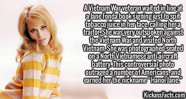 2106 Jane Fonda-A Vietnam War veteran waited in line at a Jane Fonda book signing just to spit tobacco juice in her face, calling her a traitor. She was very outspoken against the Vietnam War and visited North Vietnam. She was photographed seated on a North Vietnamese anti-aircraft battery. This controversial photo outraged a number of Americans, and earned her the nickname Hanoi Jane.