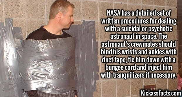 2108 Duct taping Austronauts-NASA has a detailed set of written procedures for dealing with a suicidal or psychotic astronaut in space. The astronaut's crewmates should bind his wrists and ankles with duct tape, tie him down with a bungee cord and inject him with tranquilizers if necessary.