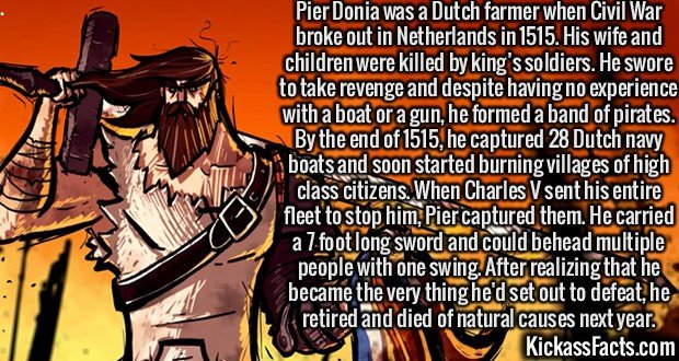 2110 Pier Donia-Pier Donia was a Dutch farmer when Civil War broke out in Netherlands in 1515. His wife and children were killed by king's soldiers. He swore to take revenge and despite having no experience with a boat or a gun, he formed a band of pirates. By the end of 1515, he captured 28 Dutch navy boats and soon started burning villages of high class citizens. When Charles V sent his entire fleet to stop him, Pier captured them. He carried a 7 foot long sword and could behead multiple people with one swing. After realizing that he became the very thing he'd set out to defeat, he retired and died of natural causes next year.