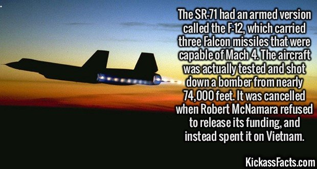 2111 SR 71-The SR-71 had an armed version called the F-12, which carried three Falcon missiles that were capable of Mach 4. The aircraft was actually tested and shot down a bomber from nearly 74,000 feet. It was cancelled when Robert McNamara refused to release its funding, and instead spent it on Vietnam.