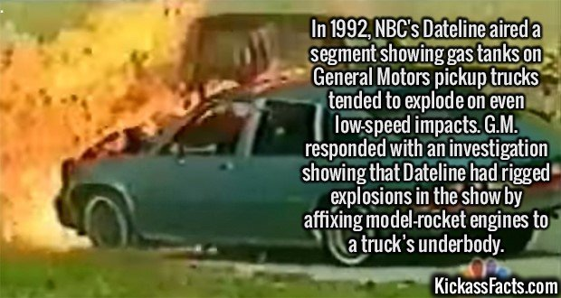 2116 NBC Dateline-In 1992, NBC's Dateline aired a segment showing gas tanks on General Motors pickup trucks tended to explode on even low-speed impacts. G.M. responded with an investigation showing that Dateline had rigged explosions in the show by affixing model-rocket engines to a truck's underbody.