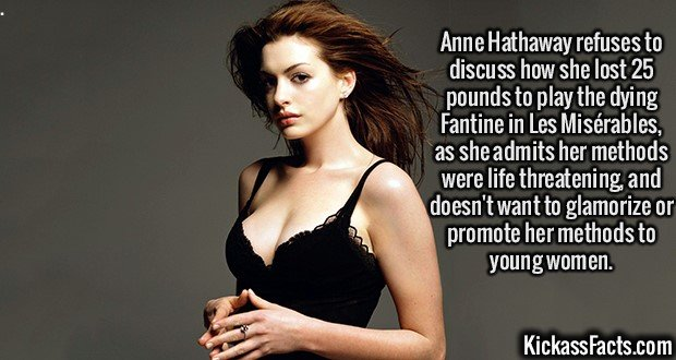 2120 Anne Hathaway-Anne Hathaway refuses to discuss how she lost 25 pounds to play the dying Fantine in Les Misérables, as she admits her methods were life threatening, and doesn't want to glamorize or promote her methods to young women.