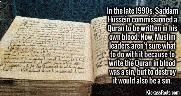 2078 Saddam Hussein Blood Quran-In the late 90s, Saddam Hussein commissioned a Quran to be written in his own blood. Now, Muslim leaders aren't sure what to do with it--To write the Quran in blood was a sin, but to destroy it would also be a sin.