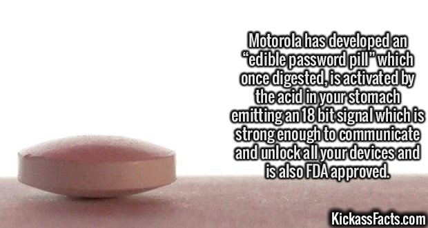 """2127 Edible password pill-Motorola has developed an """"edible password pill"""" which once digested, is activated by the acid in your stomach emitting an 18 bit signal which is strong enough to communicate and unlock all your devices and is also FDA approved."""