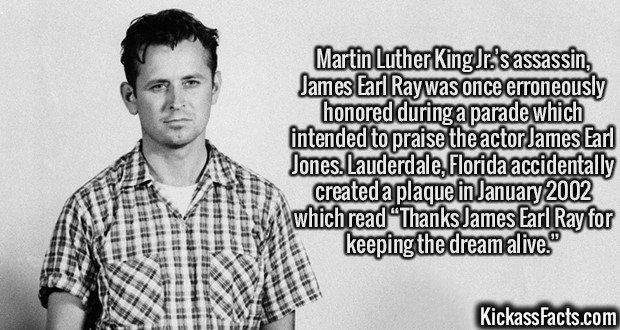 """2131 James Earl Ray-Martin Luther King Jr.'s assassin, James Earl Ray was once erroneously honored during a parade which intended to praise the actor James Earl Jones. Lauderdale, Florida accidentally created a plaque in January 2002 which read """"Thanks James Earl Ray for keeping the dream alive."""