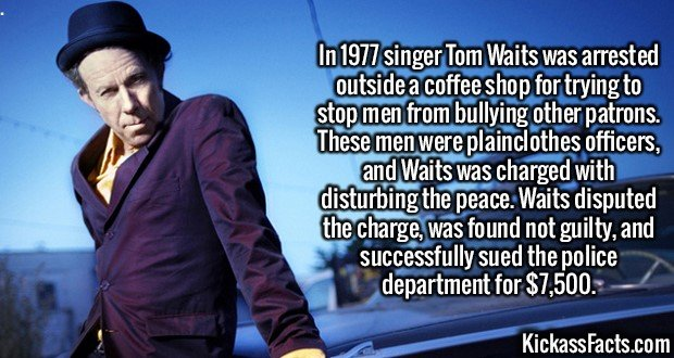2135 Tom Waits-In 1977 singer Tom Waits was arrested outside a coffee shop for trying to stop men from bullying other patrons. These men were plainclothes officers, and Waits was charged with disturbing the peace. Waits disputed the charge, was found not guilty, and successfully sued the police department for $7,500.