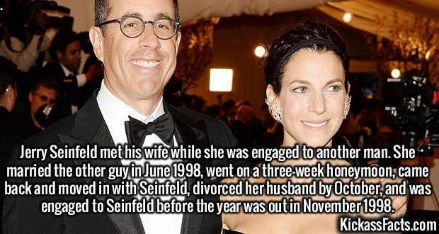 2136 Jessica Seinfeld-Jerry Seinfeld met his wife while she was engaged to another man. She married the other guy in June 1998, went on a three-week honeymoon, came back and moved in with Seinfeld, divorced her husband by October, and was engaged to Seinfeld before the year was out in November 1998.