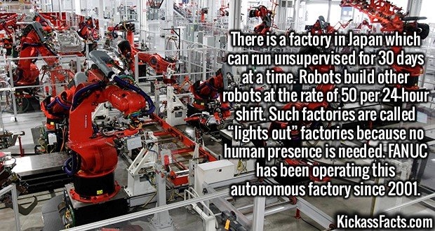 """2140 Lights Out Manufacturing-There is a factory in Japan which can run unsupervised for 30 days at a time. Robots build other robots at the rate of 50 per 24-hour shift. Such factories are called """"lights out"""" factories because no human presence is needed. FANUC has been operating this autonomous factory since 2001."""