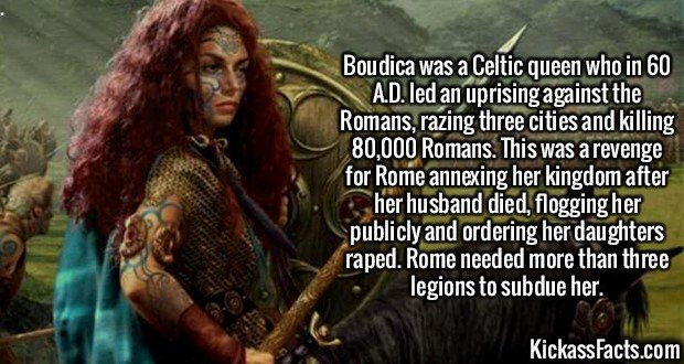 2141 Boudica-Boudica was a Celtic queen who in 60 A.D. led an uprising against the Romans, razing three cities and killing 80,000 Romans. This was a revenge for Rome annexing her kingdom after her husband died, flogging her publicly and ordering her daughters raped. Rome needed more than three legions to subdue her.