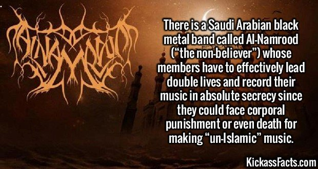 """2142  Al-Namrood-There is a Saudi Arabian black metal band called Al-Namrood (""""the non-believer"""") whose members have to effectively lead double lives and record their music in absolute secrecy since they could face corporal punishment or even death for making """"un-Islamic"""" music."""