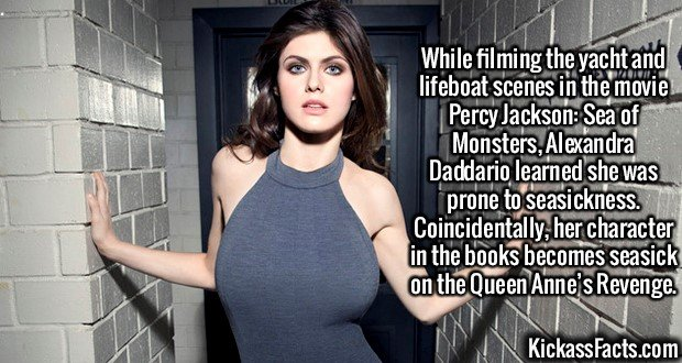 2146 Alexandra Daddario-While filming the yacht and lifeboat scenes in the movie Percy Jackson: Sea of Monsters, Alexandra Daddario learned she was prone to seasickness. Coincidentally, her character in the books becomes seasick on the Queen Anne's Revenge.