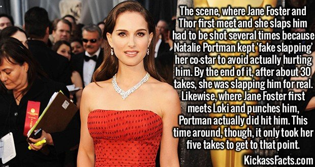 2157 Natalie Portman-The scene, where Jane Foster and Thor first meet and she slaps him had to be shot several times because Natalie Portman kept 'fake slapping' her co-star to avoid actually hurting him. By the end of it, after about 30 takes, she was slapping him for real. Likewise, where Jane Foster first meets Loki and punches him, Portman actually did hit him. This time around, though, it only took her five takes to get to that point. -