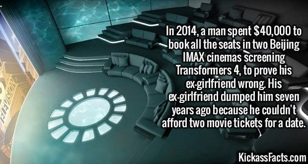 2161 IMAX theaters-In 2014, a man spent $40,000 to book all the seats in two Beijing IMAX cinemas screening Transformers 4, to prove his ex-girlfriend wrong. His ex-girlfriend dumped him seven years ago because he couldn't afford two movie tickets for a date.