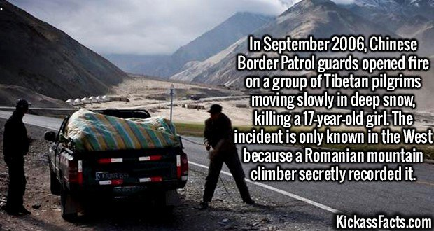 2166 Chinese Border Patrol guards-In September 2006, Chinese Border Patrol guards opened fire on a group of Tibetan pilgrims moving slowly in deep snow, killing a 17-year-old girl. The incident is only known in the West because a Romanian mountain climber secretly recorded it.