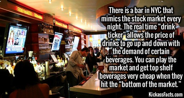"""2196 Exchange Bar-There is a bar in NYC that mimics the stock market every night. The real time """"drink ticker"""" allows the price of drinks to go up and down with the demand of certain beverages. You can play the market and get top shelf beverages very cheap when they hit the """"bottom of the market."""""""