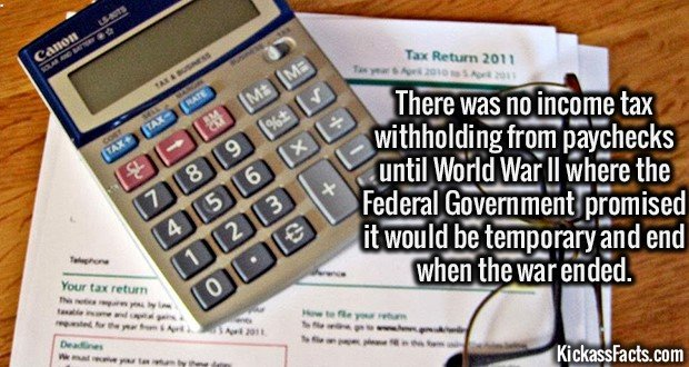 2197 Income Tax Paychecks-There was NO income tax withholding from paychecks until World War II where the Fed Gov promised it would be temporary and end when the war ended.