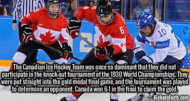 Ice Hockey-The Canadian Ice Hockey Team was once so dominant that they did not participate in the knock-out tournament of the 1930 World Championships. They were put straight into the gold medal final game, and the tournament was played to determine an opponent. Canada won 6-1 in the final to claim the gold.