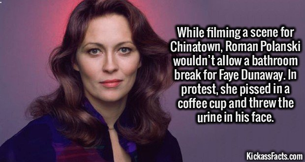 2205 Faye Dunaway-While filming a scene for Chinatown, Roman Polanski wouldn't allow a bathroom break for Faye Dunaway. In protest, she pissed in a coffee cup and threw the urine in his face.