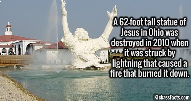2208 62 foot tall Jesus Statue-A 62-foot tall statue of Jesus in Ohio was destroyed in 2010 when it was struck by lightning that caused a fire that burned it down.