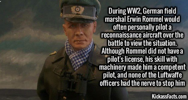 2215 Erwin Rommel-In WW2 German field marshal Erwin Rommel would often personally pilot a reconnaissance aircraft over the battle to view the situation. Although Rommel did not have a pilot's license, his skill with machinery made him a competent pilot, and none of the Luftwaffe officers had the nerve to stop him