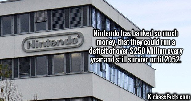 2224 Nintendo-Nintendo has banked so much money, that they could run a deficit of over $250 Million every year and still survive until 2052.