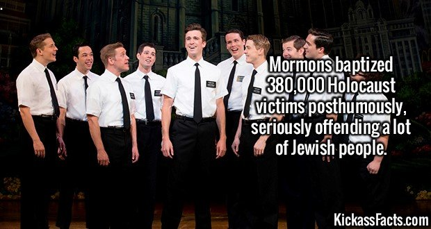 2230 Mormons Baptize-Mormons baptized 380,000 Holocaust victims posthumously, seriously offending a lot of Jewish people.
