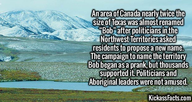 """2249 Northwest Territories Bob-An area of Canada nearly twice the size of Texas was almost renamed """"Bob"""" after politicians in the Northwest Territories asked residents to propose a new name. The campaign to name the territory Bob began as a prank, but thousands supported it. Politicians and Aboriginal leaders were not amused."""