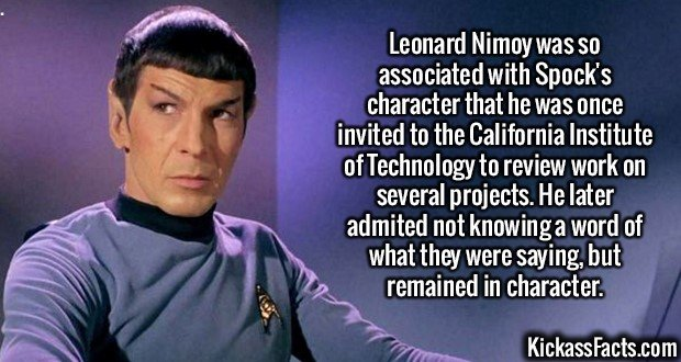 2554 Leonard Nimoy-Leonard Nimoy was so associated with Spock's character that he was once invited to the California Institute of Technology to review work on several projects. He later admited not knowing a word of what they were saying, but remained in character.
