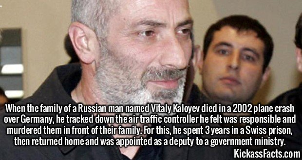2555 Vitaly Kaloyev-When a family of a Russian man named Vitaly Kaloyev died in a 2002 plane crash over Germany, he tracked down the air traffic controller he felt was responsible and murdered them in front of their family. For this, he spent 3 years in a Swiss prison, then returned home and was appointed as a deputy to a government ministry.