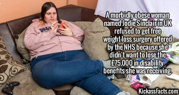2571 Jodie Sinclair-A morbidly obese woman named Jodie Sinclair in UK refused to get free weight-loss surgery offered by the NHS because she didn't want to lose the £75,000 in disability benefits she was receiving.
