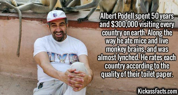 2574 Albert Podell-Albert Podell spent 50 years and $300,000 visiting every country on earth. Along the way he ate mice and live monkey brains, and was almost lynched. He rates each country according to the quality of their toilet paper.