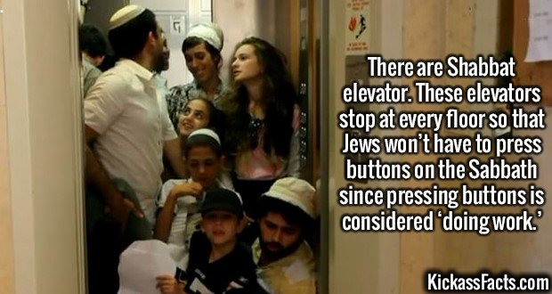 2575 Shabbat Elevator-There are Shabbat elevators. These elevators stop at every floor so that Jews won't have to press buttons on the Sabbath since pressing buttons is considered 'doing work.'